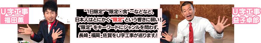 """""""1日限定""""""""限定○食""""…などなど、日本人はとにかく""""限定""""という響きに弱い!""""限定""""をキーワードにジャンルを問わず、長崎・福岡・佐賀をU字工事が巡ります!"""