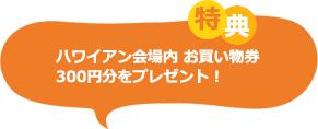 ハワイアン会場内お買い物券300円分をプレゼント!